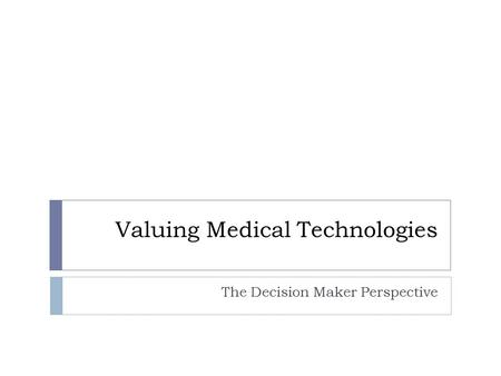 Valuing Medical Technologies The Decision Maker Perspective.