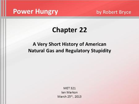 Chapter 22 A Very Short History of American Natural Gas and Regulatory Stupidity MET 321 Ian Markon March 25 th, 2013 Power Hungry by Robert Bryce.