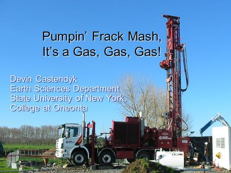 Pumpin' Frack Mash, It's a Gas, Gas, Gas! Devin Castendyk Earth Sciences Department State University of New York, College at Oneonta.