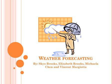 W EATHER FORECASTING By: Skye Brooks, Elizabeth Brooks, Michaela Chen and Vincent Margiotta.