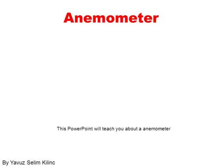 Anemometer This PowerPoint will teach you about a anemometer By Yavuz Selim Kilinc.