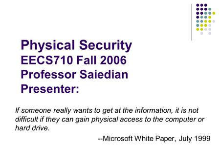 Physical Security EECS710 Fall 2006 Professor Saiedian Presenter: If someone really wants to get at the information, it is not difficult if they can gain.