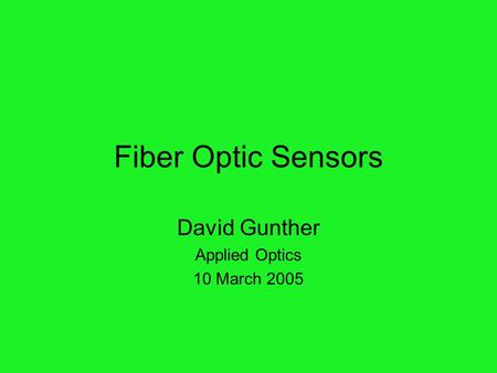 Fiber Optic Sensors David Gunther Applied Optics 10 March 2005.