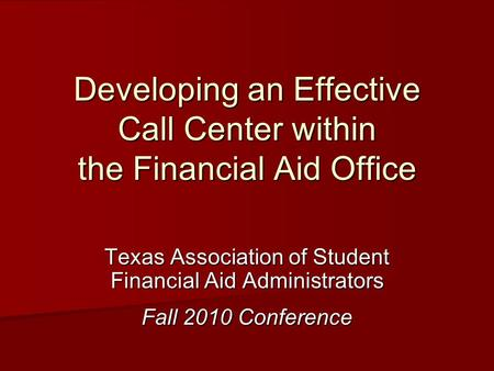 Developing an Effective Call Center within the Financial Aid Office Texas Association of Student Financial Aid Administrators Fall 2010 Conference.