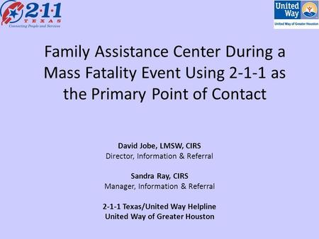 Family Assistance Center During a Mass Fatality Event Using 2-1-1 as the Primary Point of Contact David Jobe, LMSW, CIRS Director, Information & Referral.