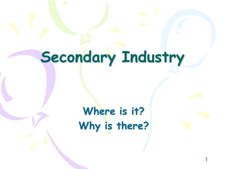 Secondary Industry Where is it? Why is there?.