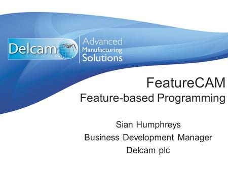 FeatureCAM Feature-based Programming Sian Humphreys Business Development Manager Delcam plc.