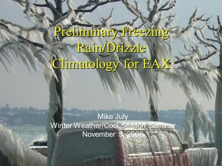 Preliminary Freezing Rain/Drizzle Climatology for EAX Mike July Winter Weather/Cool Season Seminar November 3, 2006.