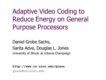 Adaptive Video Coding to Reduce Energy on General Purpose Processors Daniel Grobe Sachs, Sarita Adve, Douglas L. Jones University of Illinois at Urbana-Champaign.