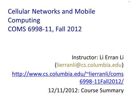 Cellular Networks and <strong>Mobile</strong> <strong>Computing</strong> COMS 6998-11, Fall 2012 Instructor: Li Erran Li