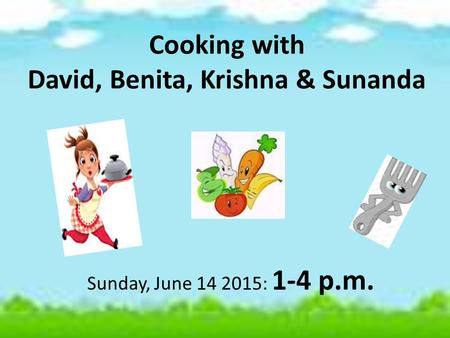 Cooking with David, Benita, Krishna & Sunanda Sunday, June 14 2015: 1-4 p.m.