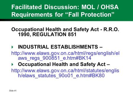 "Slide #1 Facilitated Discussion: MOL / OHSA Requirements for ""Fall Protection"" Occupational Health and Safety Act - R.R.O. 1990, REGULATION 851  INDUSTRIAL."