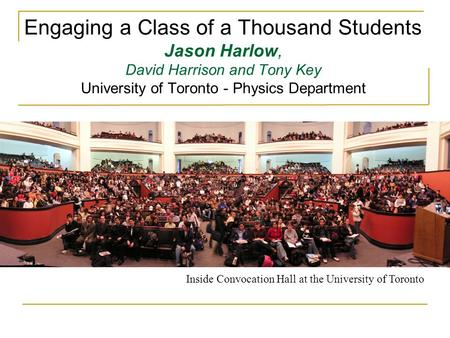Engaging a Class of a Thousand Students Jason Harlow, David Harrison and Tony Key University of Toronto - Physics Department Inside Convocation Hall at.
