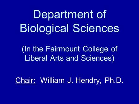 Department of Biological Sciences (In the Fairmount College of Liberal Arts and Sciences) Chair: William J. Hendry, Ph.D.