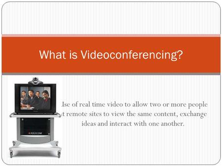 Use of real time video to allow two or more people at remote sites to view the same content, exchange ideas and interact with one another. What is Videoconferencing?