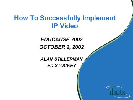 How To Successfully Implement IP Video EDUCAUSE 2002 OCTOBER 2, 2002 ALAN STILLERMAN ED STOCKEY.