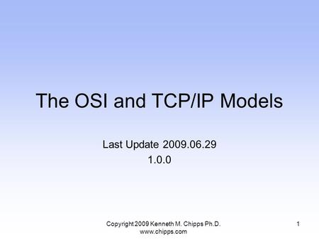 The OSI and TCP/IP Models Last Update 2009.06.29 1.0.0 1Copyright 2009 Kenneth M. Chipps Ph.D. www.chipps.com.