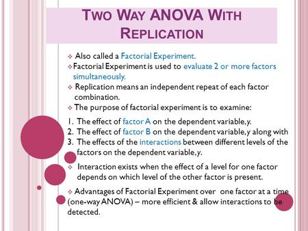 T WO W AY ANOVA W ITH R EPLICATION  Also called a Factorial Experiment.  Factorial Experiment is used to evaluate 2 or more factors simultaneously. 