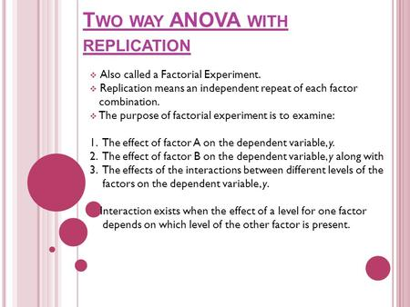 T WO WAY ANOVA WITH REPLICATION  Also called a Factorial Experiment.  Replication means an independent repeat of each factor combination.  The purpose.