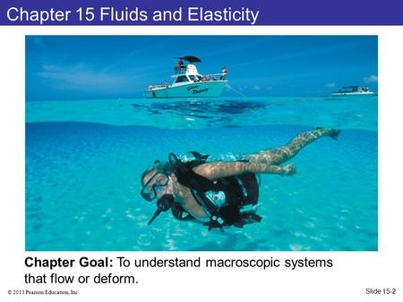 © 2013 Pearson Education, Inc. Chapter 15 Fluids and Elasticity Chapter Goal: To understand macroscopic systems that flow or deform. Slide 15-2.