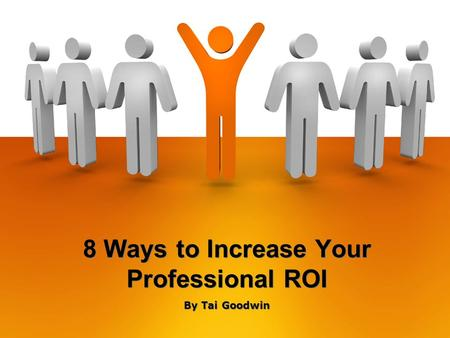 8 Ways to Increase Your Professional ROI By Tai Goodwin.
