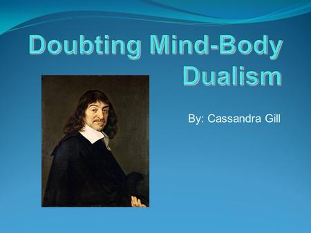 By: Cassandra Gill. Thesis Descartes argues that the mind is a distinctive thing existing entirely separate from the body; while Descartes argument is.