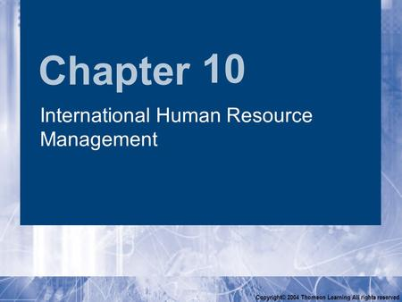 Chapter Copyright© 2004 Thomson Learning All rights reserved 10 International Human Resource Management.