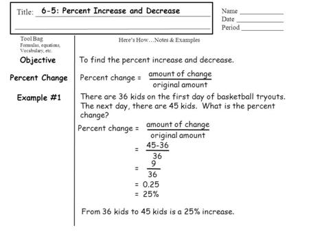 Tool Bag Formulas, equations, Vocabulary, etc. Here's How…Notes & Examples Title: Name Date Period 6-5: Percent Increase and Decrease Example #1 Percent.