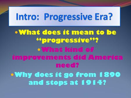 "What does it mean to be ""progressive""? What kind of improvements did America need? Why does it go from 1890 and stops at 1914?"