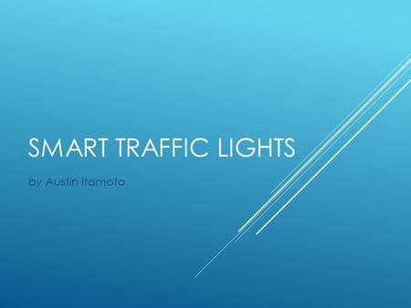 SMART TRAFFIC LIGHTS by Austin Itamoto. PROBLEM  High Commuting Time  Energy Waste  Monetary Cost.