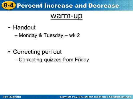 Pre-Algebra 8-4 Percent Increase and Decrease warm-up Handout –Monday & Tuesday – wk 2 Correcting pen out –Correcting quizzes from Friday.
