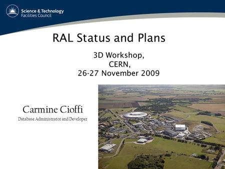 1 RAL Status and Plans Carmine Cioffi Database Administrator and Developer 3D Workshop, CERN, 26-27 November 2009.