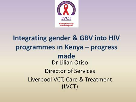 Integrating gender & GBV into HIV programmes ın Kenya – progress made Dr Lilian Otiso Director of Services Liverpool VCT, Care & Treatment (LVCT)