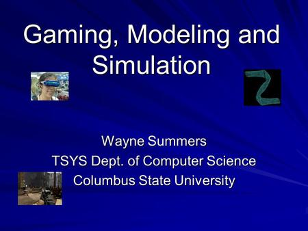 Gaming, Modeling and Simulation Wayne Summers TSYS Dept. of Computer Science Columbus State University.