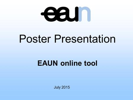 July 2015 Poster Presentation EAUN online tool. Introduction Congratulations on your successful abstract submission to the European Association of Urological.