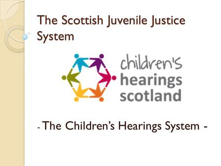 The Scottish Juvenile Justice System - The Children's Hearings System -