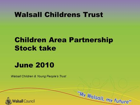 Walsall Children & Young People's Trust Walsall Childrens Trust Children Area Partnership Stock take June 2010.