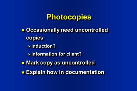 Photocopies Occasionally need uncontrolled copies