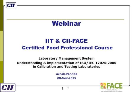 1 1 Webinar IIT & CII-FACE Certified Food Professional Course Laboratory Management System Understanding & implementation of ISO/IEC 17025:2005 in Calibration.