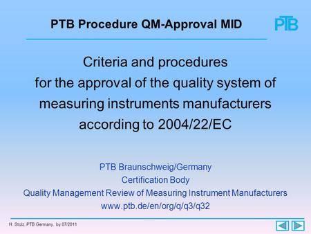 H. Stolz, PTB Germany, by 07/2011 PTB Procedure QM-Approval MID Criteria and procedures for the approval of the quality system of measuring instruments.