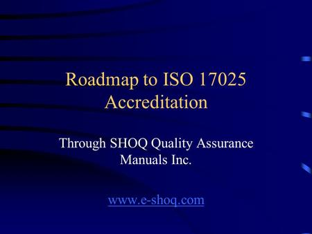 Roadmap to ISO 17025 Accreditation Through SHOQ Quality Assurance Manuals Inc. www.e-shoq.com.