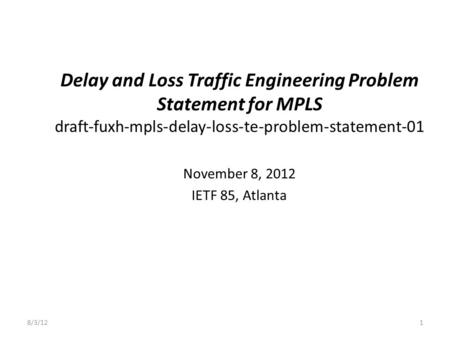 Delay and Loss Traffic Engineering Problem Statement for MPLS draft-fuxh-mpls-delay-loss-te-problem-statement-01 November 8, 2012 IETF 85, Atlanta 8/3/121.