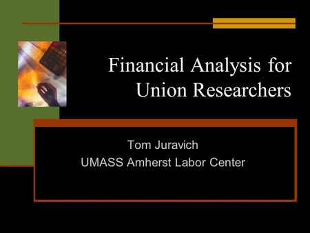 Financial Analysis for Union Researchers Tom Juravich UMASS Amherst Labor Center.