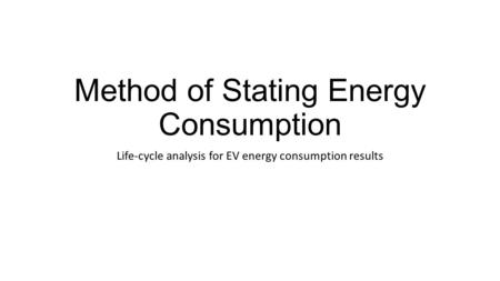 Method of Stating Energy Consumption Life-cycle analysis for EV energy consumption results.