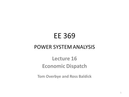 EE 369 POWER SYSTEM ANALYSIS Lecture 16 Economic Dispatch Tom Overbye and Ross Baldick 1.