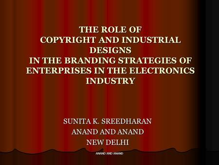 ANAND AND ANAND THE ROLE OF COPYRIGHT AND INDUSTRIAL DESIGNS IN THE BRANDING STRATEGIES OF ENTERPRISES IN THE ELECTRONICS INDUSTRY SUNITA K. SREEDHARAN.