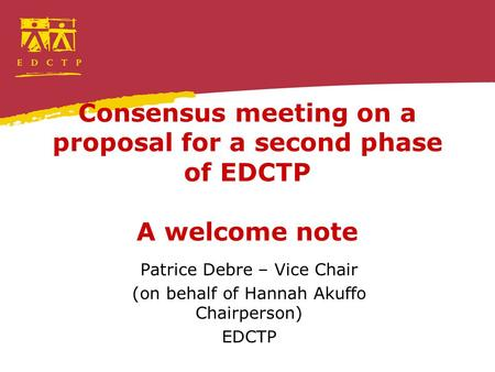 Consensus meeting on a proposal for a second phase of EDCTP A welcome note Patrice Debre – Vice Chair (on behalf of Hannah Akuffo Chairperson) EDCTP.
