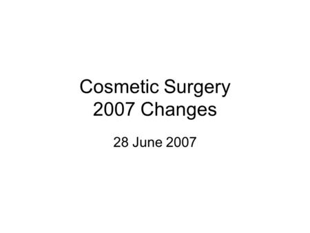 Cosmetic Surgery 2007 Changes 28 June 2007. Overview New pricing as of 30 June 2007 New documentation, only need super bill, not cover document –Included.