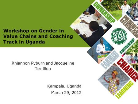 Workshop on Gender in Value Chains and Coaching Track in Uganda Rhiannon Pyburn and Jacqueline Terrillon Kampala, Uganda March 29, 2012.