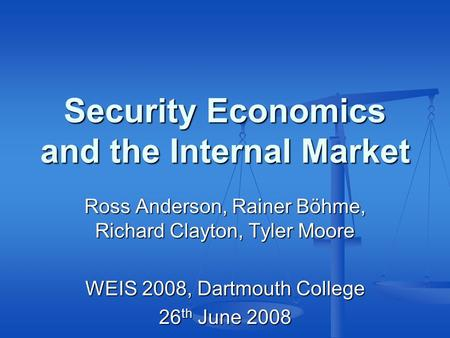 Security Economics and the Internal Market Ross Anderson, Rainer Böhme, Richard Clayton, Tyler Moore WEIS 2008, Dartmouth College 26 th June 2008.